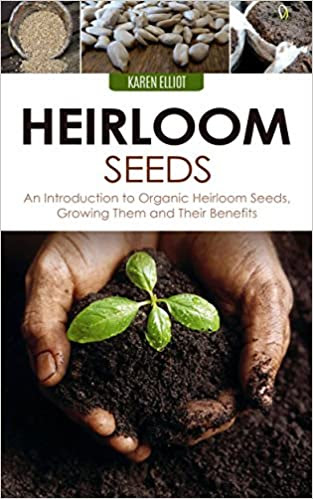 Heirloom Seeds: An Introduction to Organic Heirloom Seeds, Growing Them, and Their Benefits (Heirloom Seeds, Heirloom Plantation, Heirloom Organic Gardening, Heirloom Planting for Beginners Book 1)
