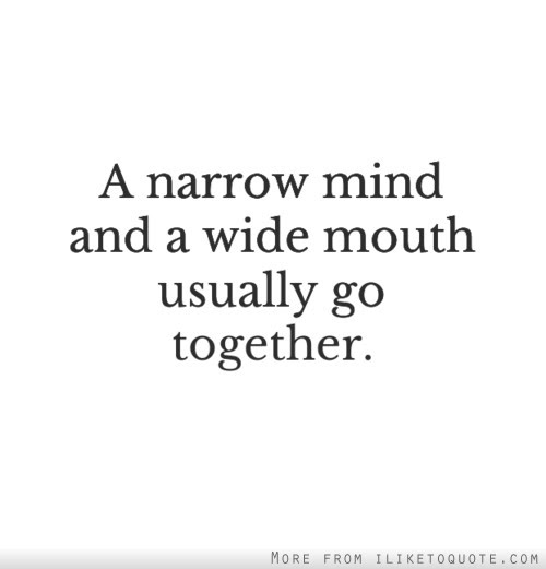 A Narrow Mind And A Wide Mouth Usually Go Together