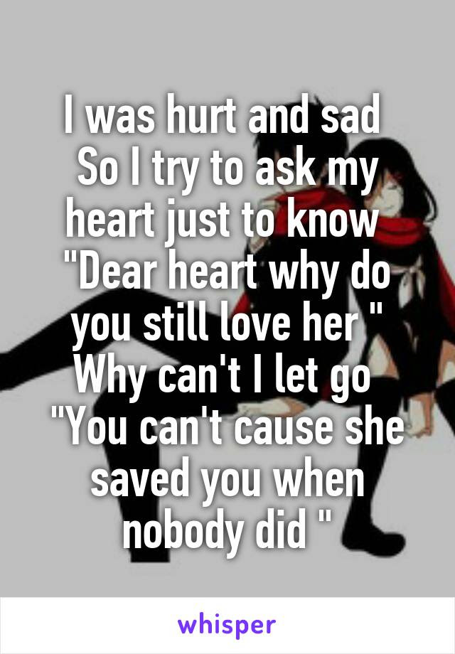I Was Hurt And Sad So I Try To Ask My Heart Just To Know Dear Heart