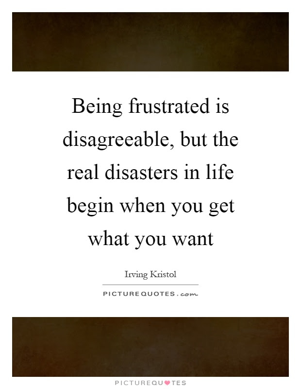 Being Frustrated Is Disagreeable But The Real Disasters In Life