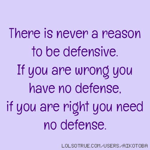 There Is Never A Reason To Be Defensive If You Are Wrong You Have