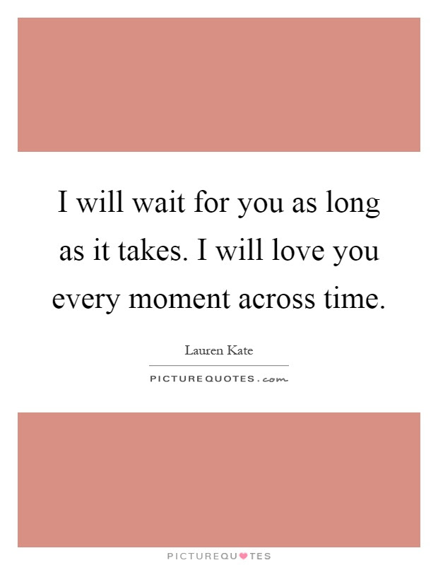 I Will Wait For You As Long As It Takes I Will Love You Every