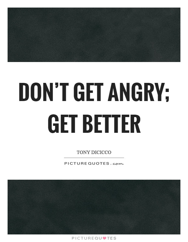 Dont Get Angry Get Better Picture Quotes