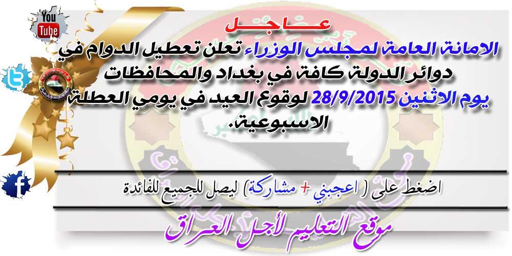 الامانة العامة لمجلس الوزراء تعلن تعطيل الدوام في دوائر الدولة كافة في بغداد والمحافظات يوم الاثنين لوقوع العيد في يومي العطلة الاسبوعية.