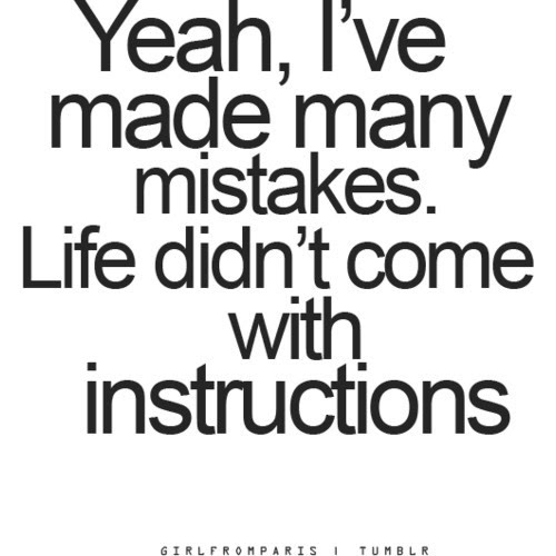 Yeah Ive Made Many Mistakes Life Didnt Come With Instructions