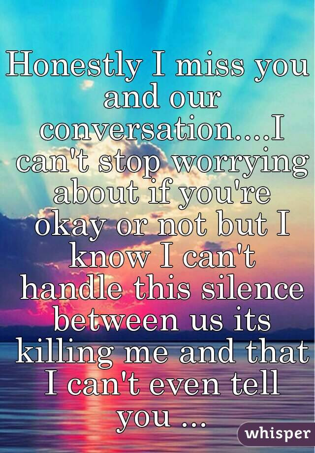 Honestly I Miss You And Our Conversationi Cant Stop Worrying