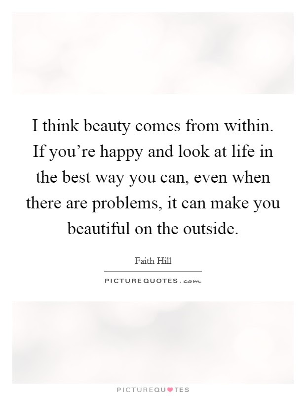 I Think Beauty Comes From Within If Youre Happy And Look At