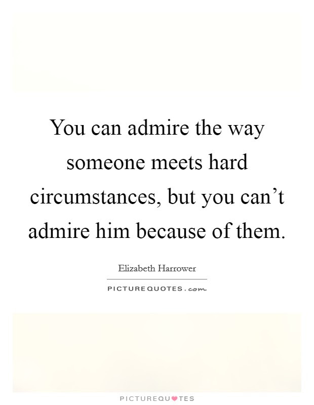 You Can Admire The Way Someone Meets Hard Circumstances But You