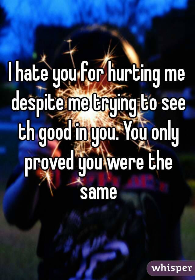 I Hate You For Hurting Me Despite Me Trying To See Th Good In You You