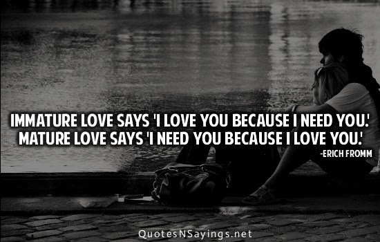 Immature Love Says I Love You Because I Need You Mature Love Says