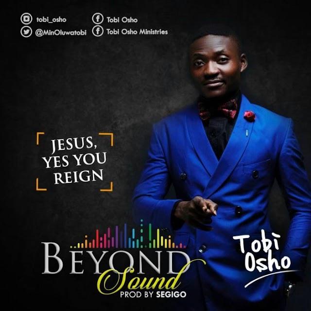 #GOSPEL: Tobi Osho – Jesus, Yes You Reign
