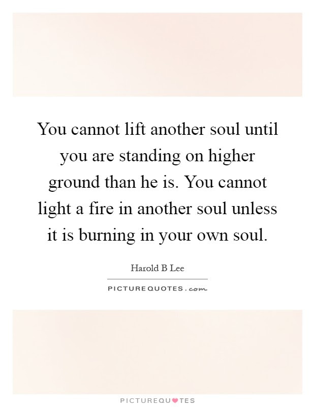 You Cannot Lift Another Soul Until You Are Standing On Higher