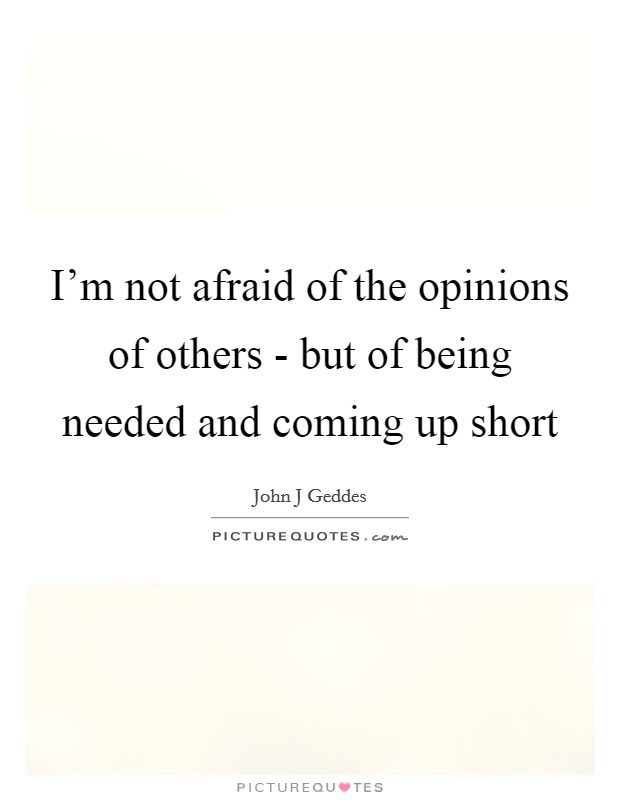 Im Not Afraid Of The Opinions Of Others But Of Being Needed