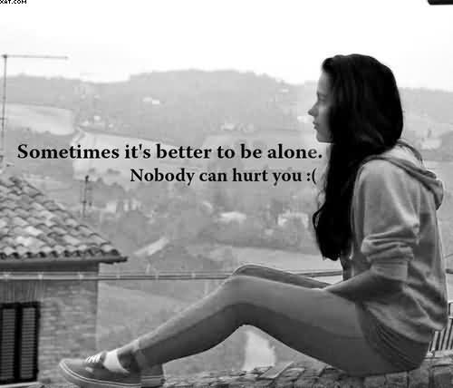 Sometimes Its Better To Be Alone Nobody Can Hurt You