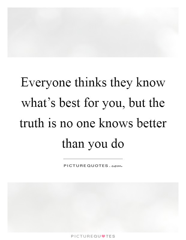 Everyone Thinks They Know Whats Best For You But The Truth Is