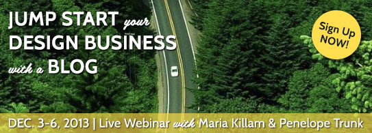 Jump start your design business with a blog. Dec. 3-6. Live webinar with Maria Killam and Penelope Trunk. Sign-up now.
