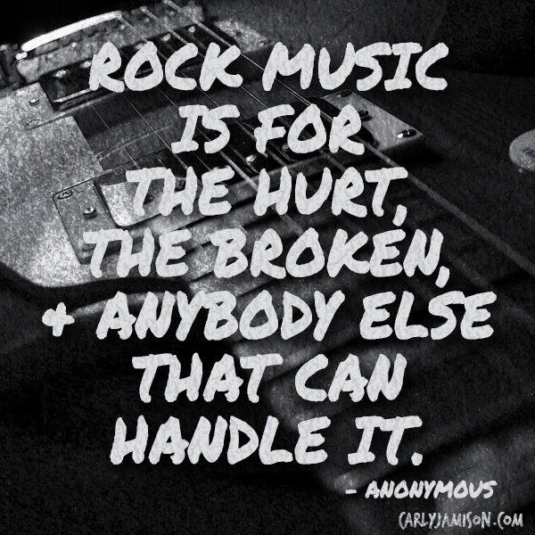 Rock Music Is For The Hurt The Broken And Anybody Else That Can