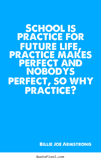 Quotes About Life School Is Practice For Future Life Practice