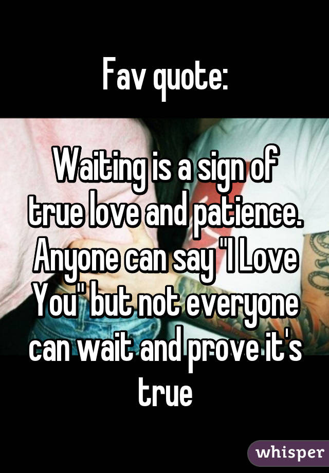 Fav Quote Waiting Is A Sign Of True Love And Patience Anyone Can
