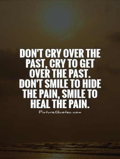 Dont Cry Over The Past Cry To Get Over The Past Dont Smile