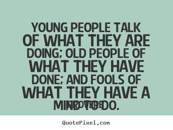 Life Quotes Young People Talk Of What They Are Doing Old People Of
