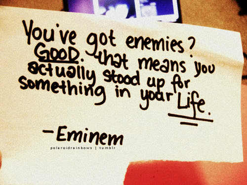 You've got enemies? Good. That means you actually stood up for something in
