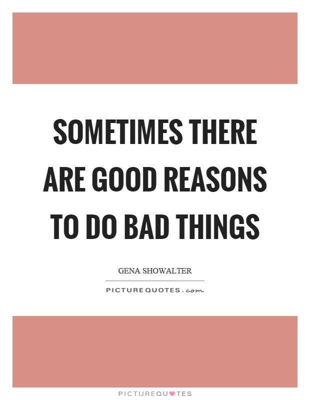Sometimes There Are Good Reasons To Do Bad Things Picture Quotes