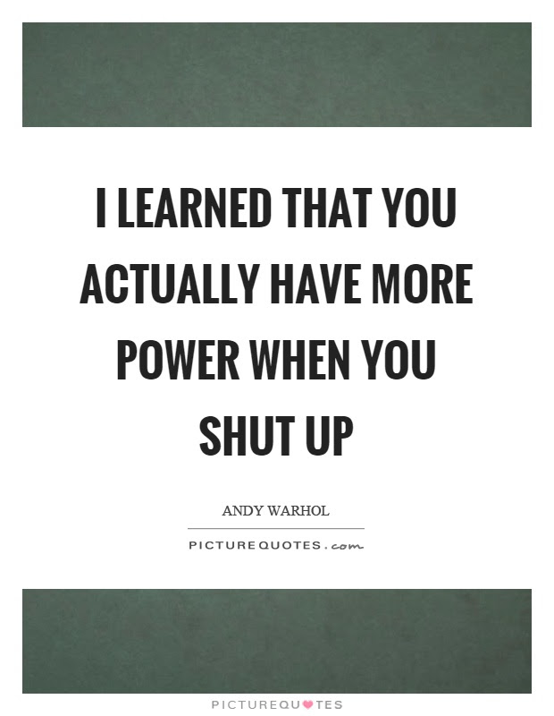 I Learned That You Actually Have More Power When You Shut Up