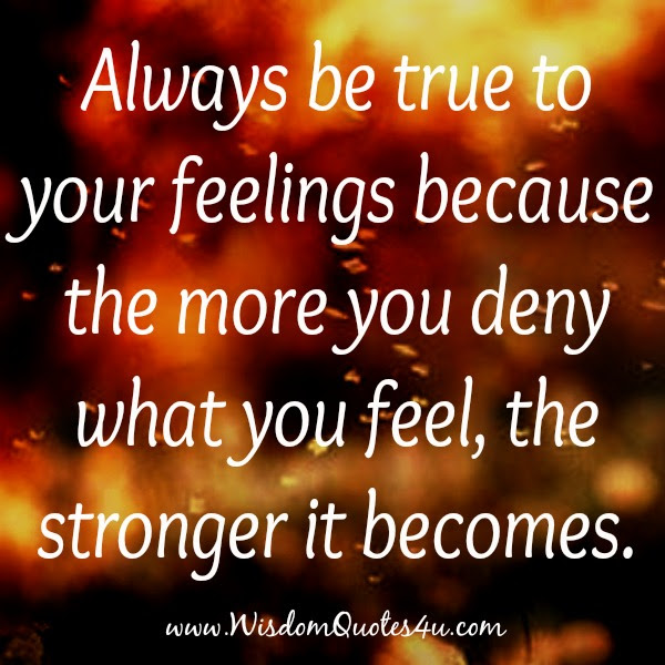Always Be True To Your Feelings Wisdom Quotes