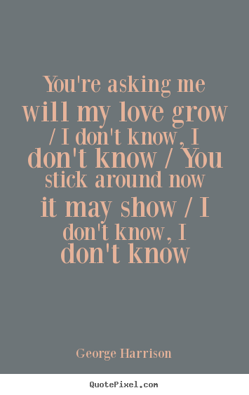Quotes About Love Youre Asking Me Will My Love Grow I Dont