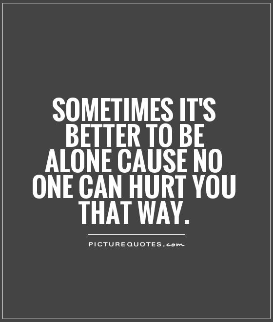 Sometimes Its Better To Be Alone Cause No One Can Hurt You That