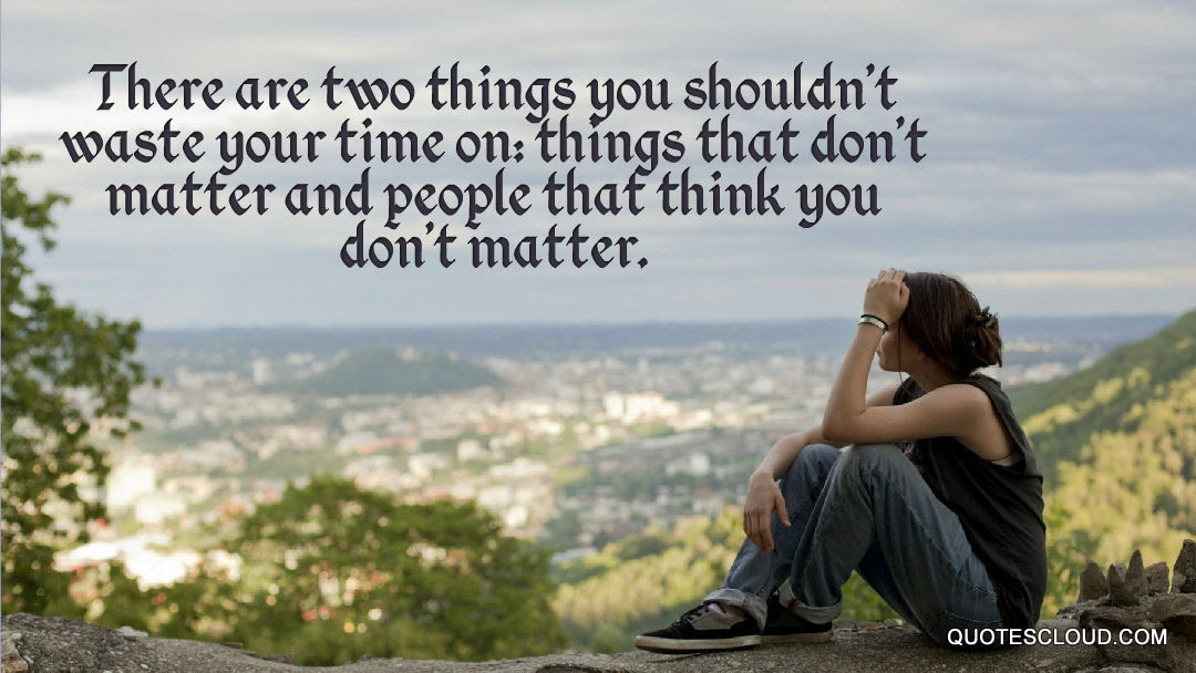 There Are Two Things You Shouldnt Waste Your Time On Things That