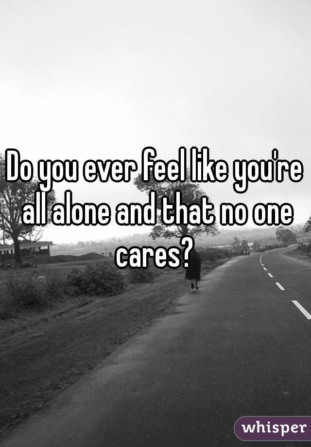 Do You Ever Feel Like Youre All Alone And That No One Cares