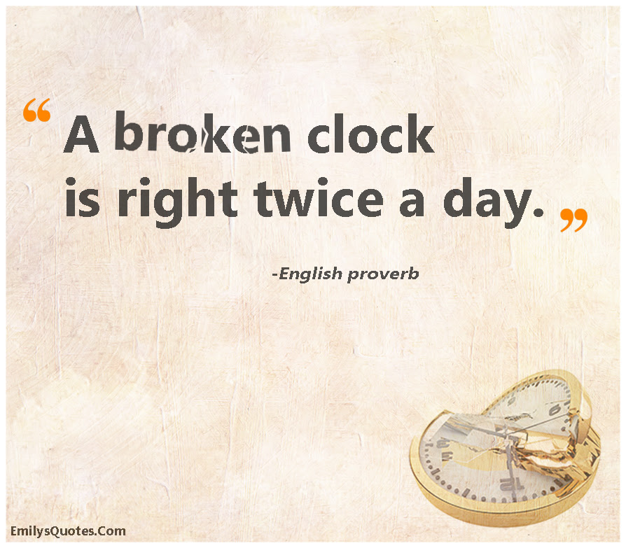 A Broken Clock Is Right Twice A Day Popular Inspirational Quotes