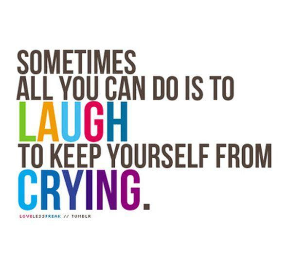 Sometimes All You Can Do Is To Laugh To Keep Yourself From Crying