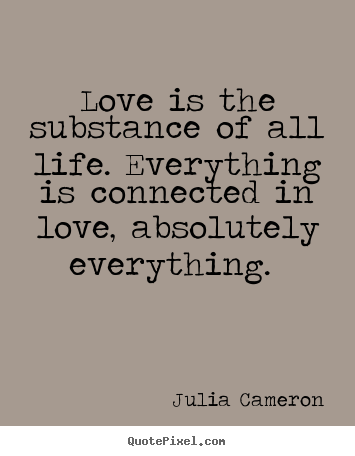 Love Is The Substance Of All Life Everything Julia Cameron Great