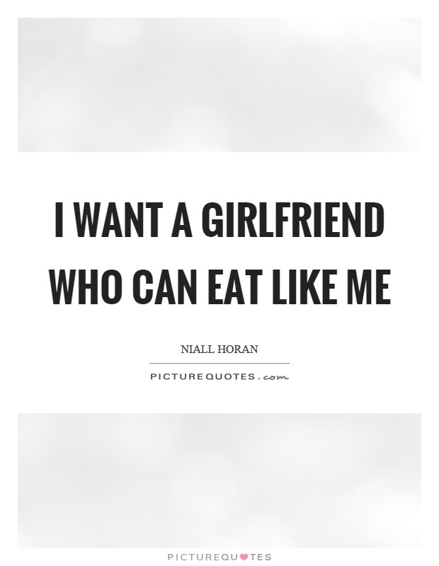 I Want A Girlfriend Who Can Eat Like Me Picture Quotes
