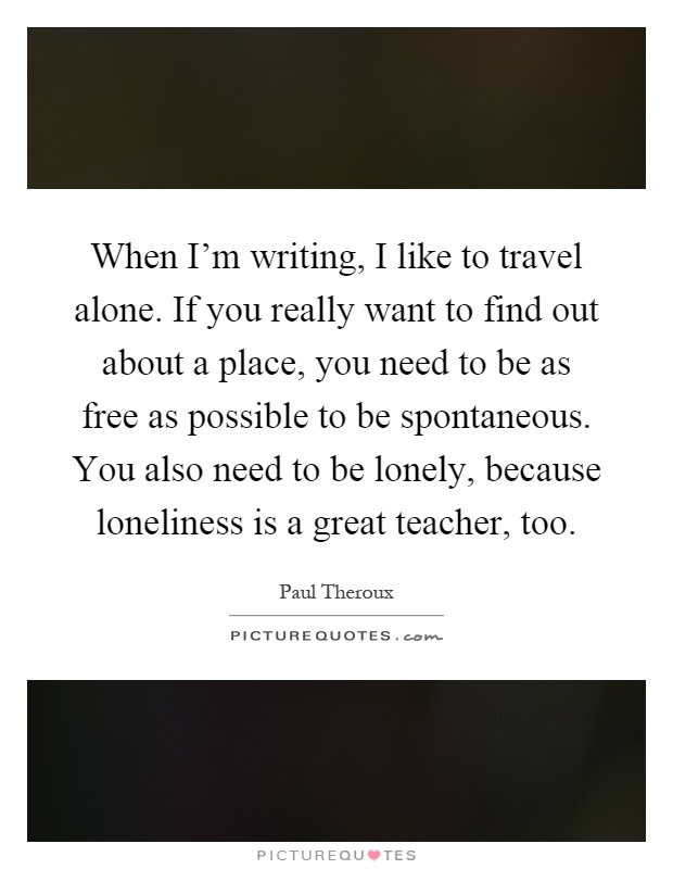 When Im Writing I Like To Travel Alone If You Really Want To