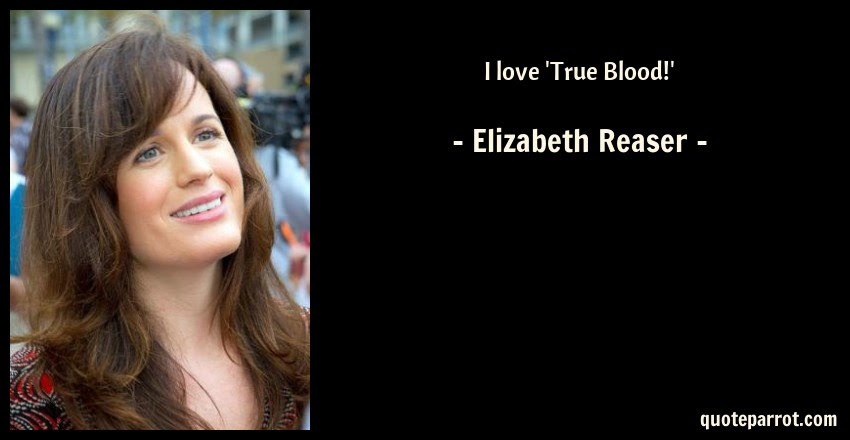 I Love True Blood By Elizabeth Reaser Quoteparrot