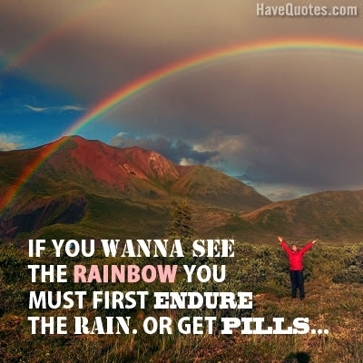 If You Wanna See The Rainbow Quote Life Quotes Love Quotes Funny