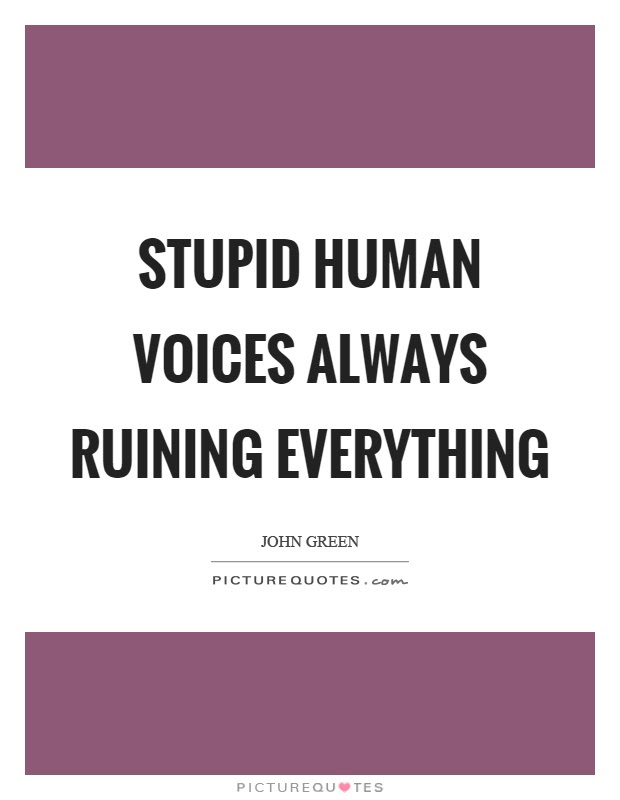 Stupid Human Voices Always Ruining Everything Picture Quotes