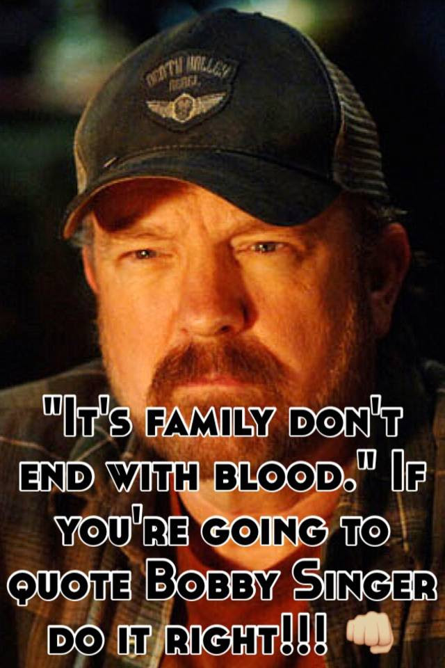 Its Family Dont End With Blood If Youre Going To Quote Bobby Singer