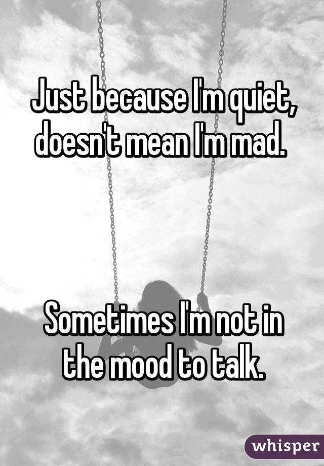 Just Because Im Quiet Doesnt Mean Im Mad Sometimes Im Not In