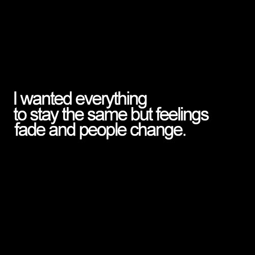 I Wanted Everything To Stay The Same But Feelings Fade And People