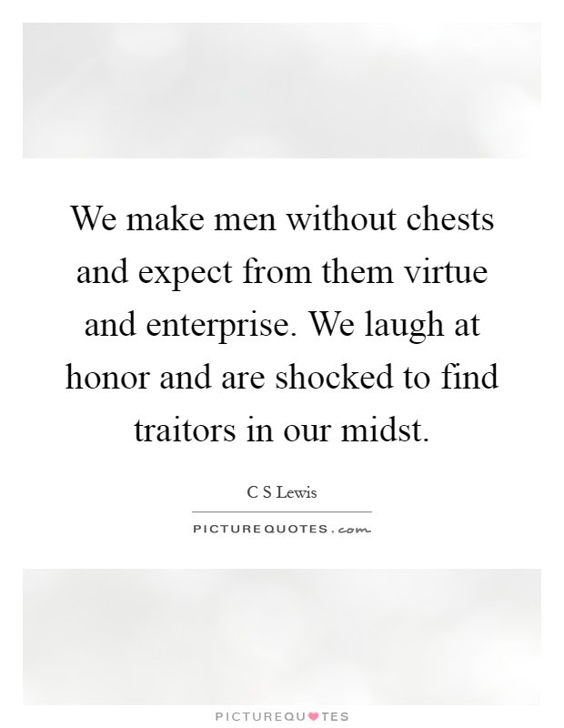 We Make Men Without Chests And Expect From Them Virtue And