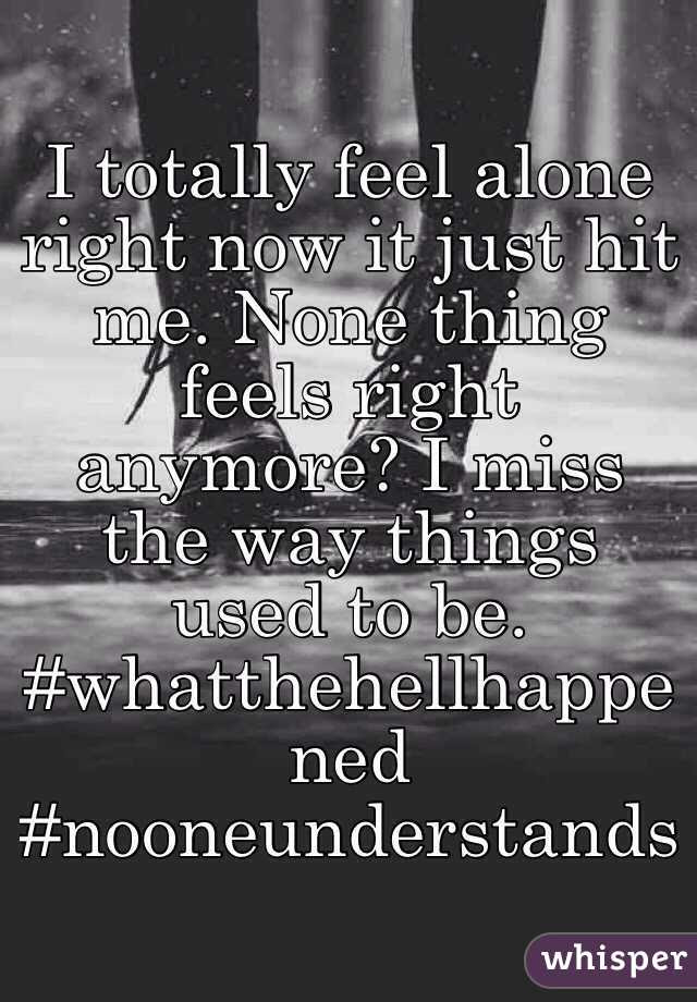 I Totally Feel Alone Right Now It Just Hit Me None Thing Feels