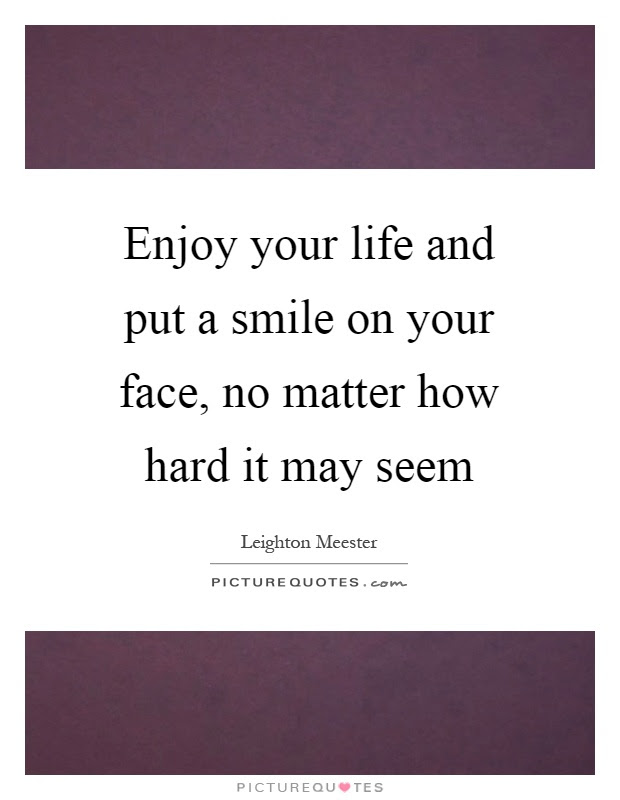 Enjoy Your Life And Put A Smile On Your Face No Matter How Hard