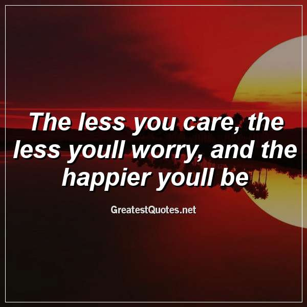 The Less You Care The Less Youll Worry And The Happier Youll Be