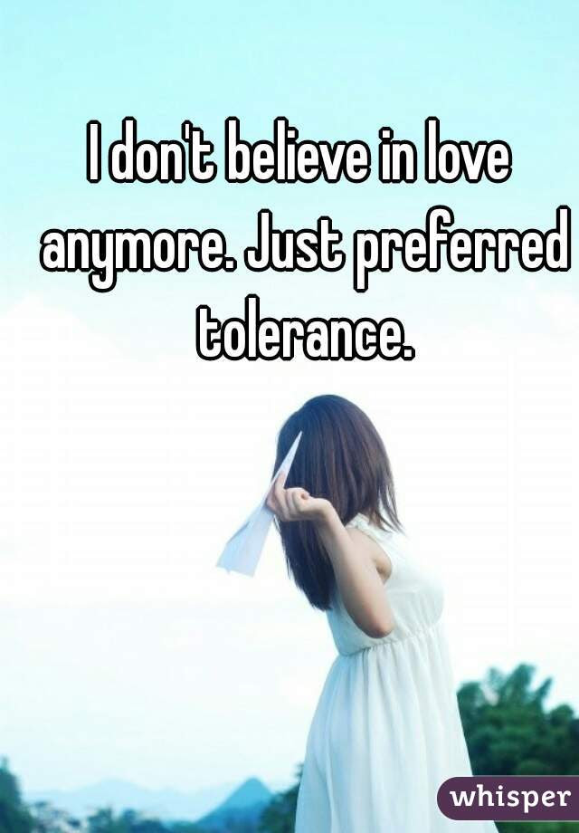 I Dont Believe In Love Anymore Just Preferred Tolerance