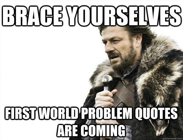 Brace Yourselves First World Problem Quotes Are Coming